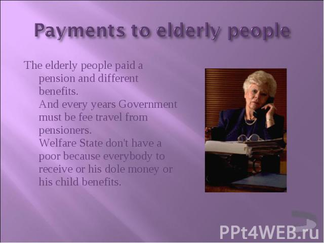 The elderly people paid a pension and different benefits. And every years Government must be fee travel from pensioners. Welfare State don't have a poor because everybody to receive or his dole money or his child benefits. The elderly people paid a …