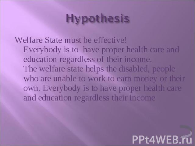 Welfare State must be effective! Everybody is to  have proper health care and education regardless of their income. The welfare state helps the disabled, people who are unable to work to earn money or their own. Everybody is to have proper heal…