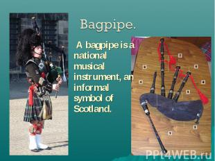 A bagpipe is a national musical instrument, an informal symbol of Scotland. A ba