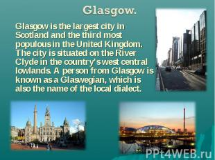 Glasgow is the largest city in Scotland and the third most populous in the Unite