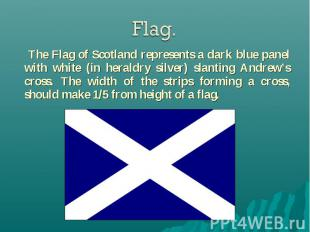 The Flag of Scotland represents a dark blue panel with white (in heraldry silver