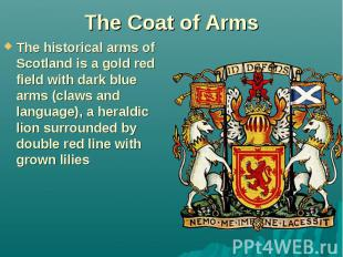 The Coat of Arms The historical arms of Scotland is a gold red field with dark b