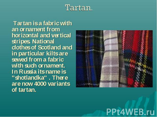 """Tartan is a fabric with an ornament from horizontal and vertical stripes. National clothes of Scotland and in particular kilts are sewed from a fabric with such ornament. In Russia its name is """"shotlandka"""" . There are now 4000 variants of …"""