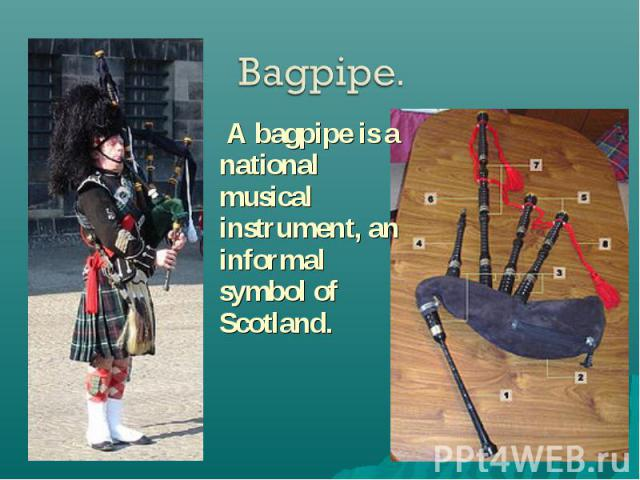 A bagpipe is a national musical instrument, an informal symbol of Scotland. A bagpipe is a national musical instrument, an informal symbol of Scotland.