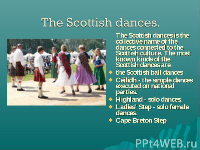 The Scottish dances is the collective name of the dances connected to the Scottish culture. The most known kinds of the Scottish dances are The Scottish dances is the collective name of the dances connected to the Scottish culture. The most known ki…