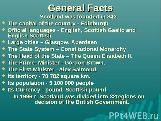 General Facts Scotland was founded in 843. The capital of the country - Edinburgh Official languages - English, Scottish Gaelic and English Scottish Large cities – Glasgow, Aberdeen. The State System – Constitutional Monarchy. The Head of the State …