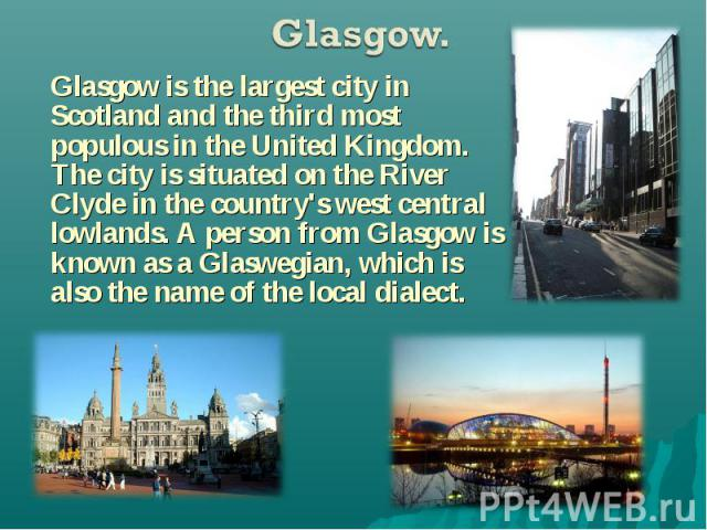 Glasgow is the largest city in Scotland and the third most populous in the United Kingdom. The city is situated on the River Clyde in the country's west central lowlands. A person from Glasgow is known as a Glaswegian, which is also the name of the …
