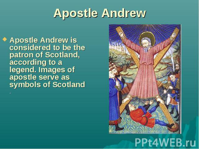 Apostle Andrew Apostle Andrew is considered to be the patron of Scotland, according to a legend. Images of apostle serve as symbols of Scotland .