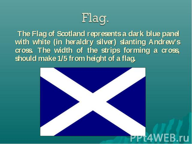 The Flag of Scotland represents a dark blue panel with white (in heraldry silver) slanting Andrew's cross. The width of the strips forming a cross, should make 1/5 from height of a flag. The Flag of Scotland represents a dark blue panel with white (…