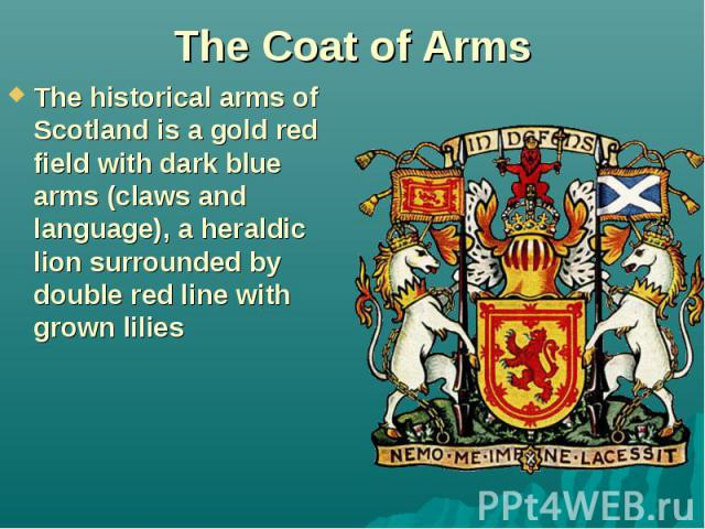 The Coat of Arms The historical arms of Scotland is a gold red field with dark blue arms (claws and language), a heraldic lion surrounded by double red line with grown lilies