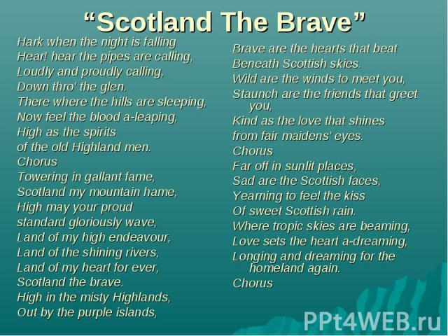 """""""Scotland The Brave"""" Hark when the night is falling Hear! hear the pipes are calling, Loudly and proudly calling, Down thro' the glen. There where the hills are sleeping, Now feel the blood a-leaping, High as the spirits of the old Highland men. Cho…"""