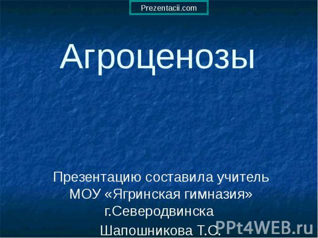 Агроценозы Презентацию составила учитель МОУ «Ягринская гимназия» г.Северодвинска Шапошникова Т.С.