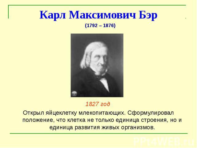 Карл Максимович Бэр 1827 год Открыл яйцеклетку млекопитающих. Сформулировал положение, что клетка не только единица строения, но и единица развития живых организмов.
