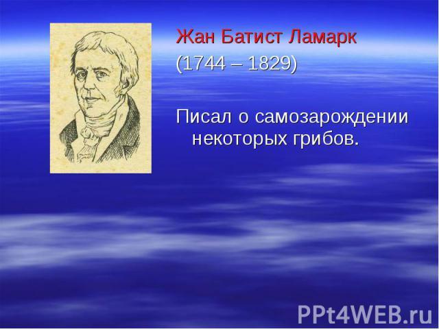 Жан Батист Ламарк Жан Батист Ламарк (1744 – 1829) Писал о самозарождении некоторых грибов.