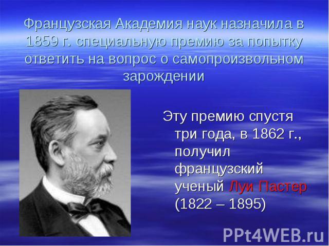 Эту премию спустя три года, в 1862 г., получил французский ученый Луи Пастер (1822 – 1895) Эту премию спустя три года, в 1862 г., получил французский ученый Луи Пастер (1822 – 1895)