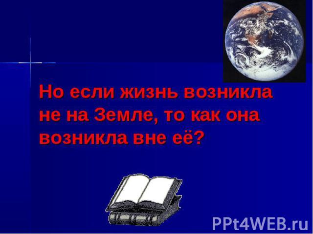 Но если жизнь возникла не на Земле, то как она возникла вне её?