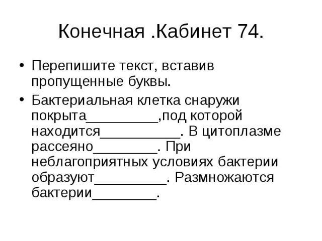Конечная .Кабинет 74. Перепишите текст, вставив пропущенные буквы. Бактериальная клетка снаружи покрыта_________,под которой находится__________. В цитоплазме рассеяно________. При неблагоприятных условиях бактерии образуют_________. Размножаются ба…