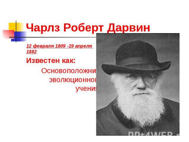 Чарлз Роберт Дарвин 12 февраля 1809 -19 апреля 1882 Известен как: Основоположник эволюционного учения.