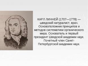 КАРЛ ЛИННЕЙ (1707—1778) — шведский натуралист, врач. Основоположник принципов и