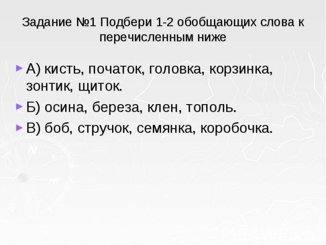 Задание №1 Подбери 1-2 обобщающих слова к перечисленным ниже А) кисть, початок, головка, корзинка, зонтик, щиток. Б) осина, береза, клен, тополь. В) боб, стручок, семянка, коробочка.
