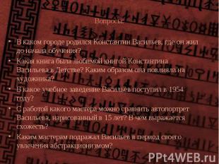 Вопросы: В каком городе родился Константин Васильев, где он жил до начала обучен