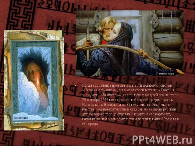 Когда художник закончил писать легендарную картину «Человек с филином», он сказал своей матери: «Теперь я знаю, как надо писать», через несколько дней его не стало. 29 октября 1976 года несчастный случай прервал жизнь Константина Васильева на 35 год…