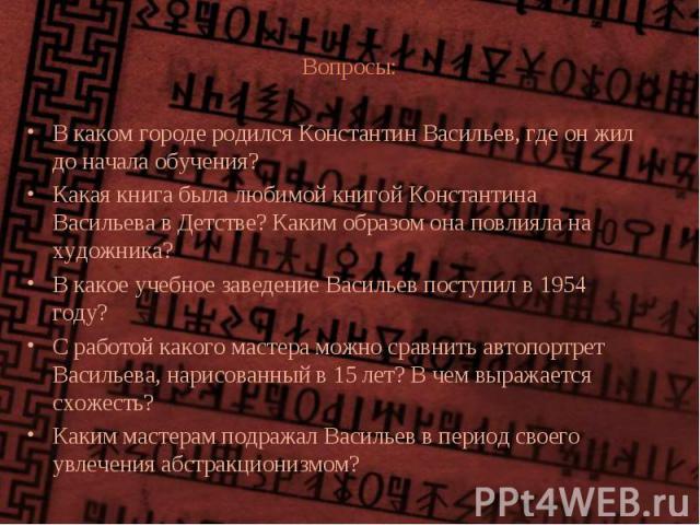 Вопросы: В каком городе родился Константин Васильев, где он жил до начала обучения? Какая книга была любимой книгой Константина Васильева в Детстве? Каким образом она повлияла на художника? В какое учебное заведение Васильев поступил в 1954 году? С …