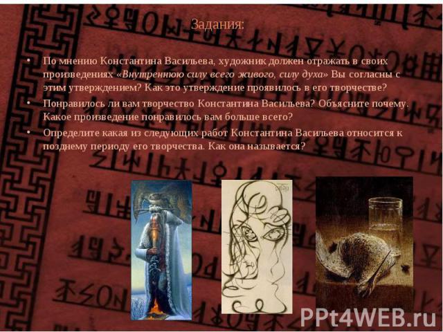 Задания: По мнению Константина Васильева, художник должен отражать в своих произведениях «Внутреннюю силу всего живого, силу духа» Вы согласны с этим утверждением? Как это утверждение проявилось в его творчестве? Понравилось ли вам творчество Конста…