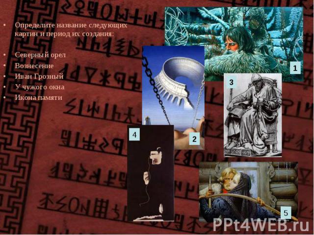 Определите название следующих картин и период их создания: Определите название следующих картин и период их создания: Северный орел Вознесение Иван Грозный У чужого окна Икона памяти