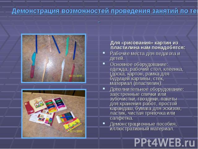 Для «рисования» картин из пластилина нам понадобятся: Рабочие места для педагога и детей. Основное оборудование: одежда, рабочий стол, клеенка,(доска, картон, рамка для будущей картины, стек, материал (пластилин). Дополнительное оборудование: заостр…