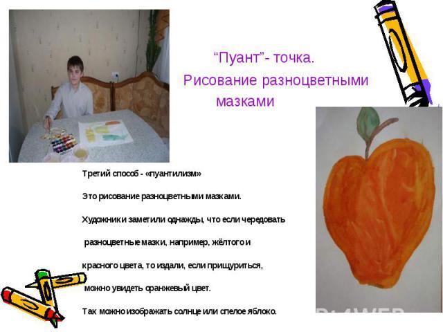 Третий способ - «пуантилизм» Третий способ - «пуантилизм» Это рисование разноцветными мазками. Художники заметили однажды, что если чередовать разноцветные мазки, например, жёлтого и красного цвета, то издали, если прищуриться, можно увидеть оранжев…