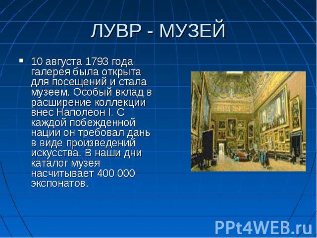 10 августа 1793 года галерея была открыта для посещений и стала музеем. Особый вклад в расширение коллекции внес Наполеон I. С каждой побежденной нации он требовал дань в виде произведений искусства. В наши дни каталог музея насчитывает 400 000 эксп…