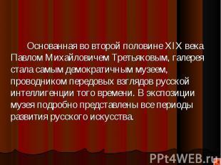 Основанная во второй половине XIX века Павлом Михайловичем Третьяковым, галерея