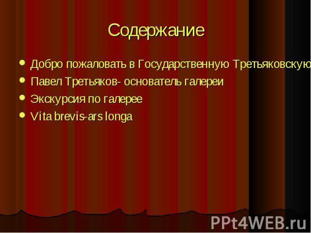 Добро пожаловать в Государственную Третьяковскую галерею Добро пожаловать в Государственную Третьяковскую галерею Павел Третьяков- основатель галереи Экскурсия по галерее Vita brevis-ars longa