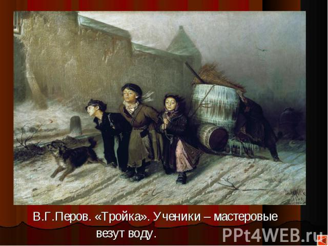 В.Г.Перов. «Тройка». Ученики – мастеровые В.Г.Перов. «Тройка». Ученики – мастеровые везут воду.