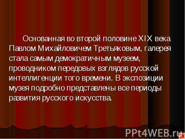 Основанная во второй половине XIX века Павлом Михайловичем Третьяковым, галерея стала самым демократичным музеем, проводником передовых взглядов русской интеллигенции того времени. В экспозиции музея подробно представлены все периоды развития русско…