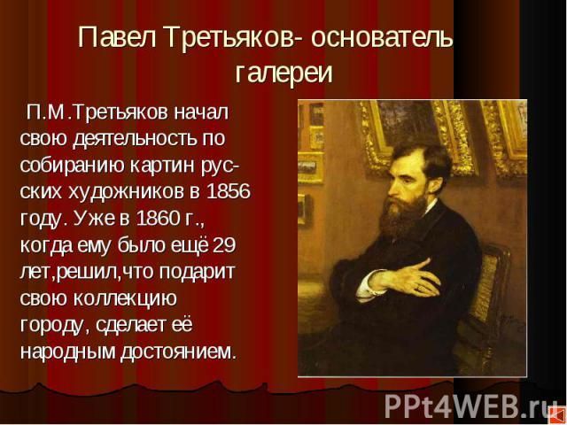 П.М.Третьяков начал П.М.Третьяков начал свою деятельность по собиранию картин рус- ских художников в 1856 году. Уже в 1860 г., когда ему было ещё 29 лет,решил,что подарит свою коллекцию городу, сделает её народным достоянием.