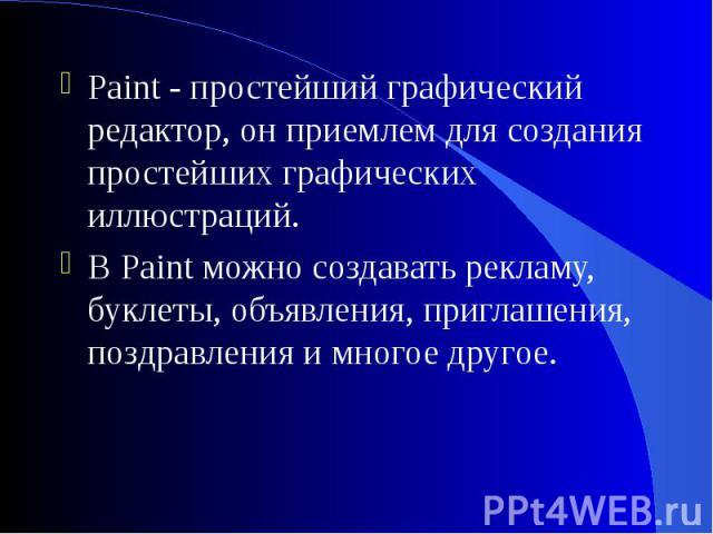 Paint - простейший графический редактор, он приемлем для создания простейших графических иллюстраций. Paint - простейший графический редактор, он приемлем для создания простейших графических иллюстраций. В Paint можно создавать рекламу, буклеты, объ…