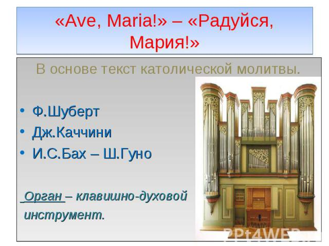 В основе текст католической молитвы. В основе текст католической молитвы. Ф.Шуберт Дж.Каччини И.С.Бах – Ш.Гуно Орган – клавишно-духовой инструмент.