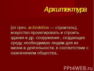 (от греч. architekthon — строитель), искусство проектировать и строить здания и