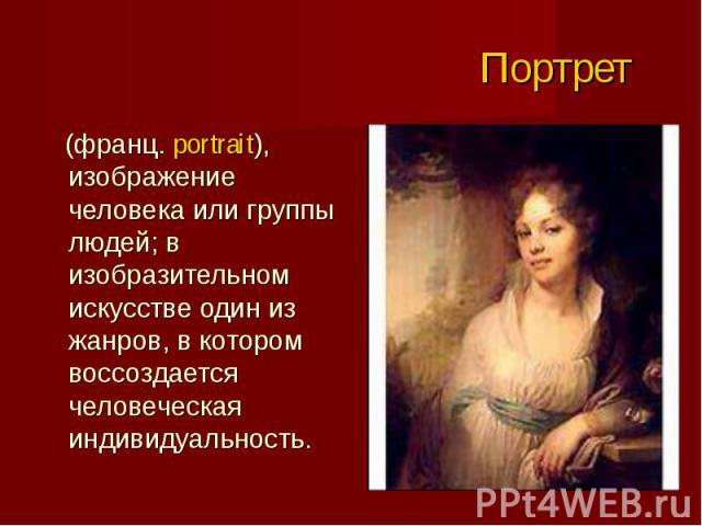 (франц. portrait), изображение человека или группы людей; в изобразительном искусстве один из жанров, в котором воссоздается человеческая индивидуальность. (франц. portrait), изображение человека или группы людей; в изобразительном искусстве один из…