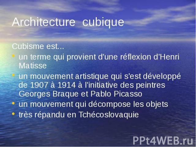 Architecture cubique Cubisme est... un terme qui provient d'une réflexion d'Henri Matisse un mouvement artistique qui s'est développé de 1907 à 1914 à l'initiative des peintres Georges Braque et Pablo Picasso un mouvement qui décompose les objets tr…