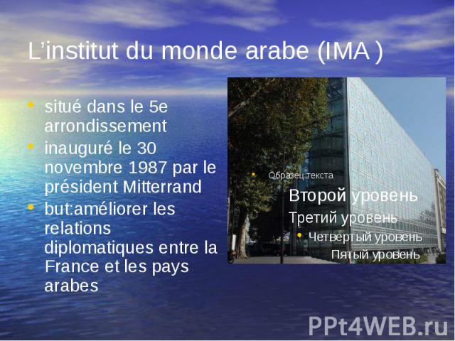 L'institut du monde arabe (IMA ) situé dans le 5e arrondissement inauguré le 30 novembre 1987 par le président Mitterrand but:améliorer les relations diplomatiques entre la France et les pays arabes