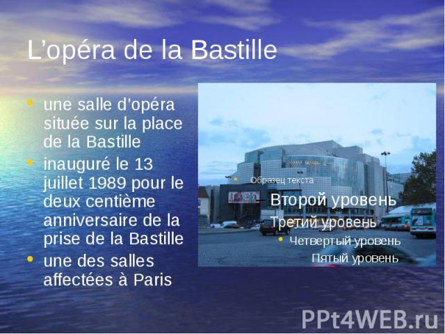 L'opéra de la Bastille une salle d'opéra située sur la place de la Bastille inauguré le 13 juillet 1989 pour le deux centième anniversaire de la prise de la Bastille une des salles affectées à Paris