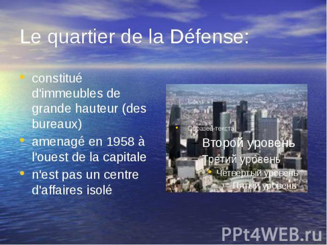 Le quartier de la Défense: constitué d'immeubles de grande hauteur (des bureaux) amenagé en 1958 à l'ouest de la capitale n'est pas un centre d'affaires isolé
