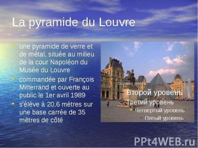 La pyramide du Louvre une pyramide de verre et de métal, située au milieu de la cour Napoléon du Musée du Louvre commandée par François Mitterrand et ouverte au public le 1er avril 1989 s'élève à 20,6 mètres sur une base carrée de 35 mètres de côté