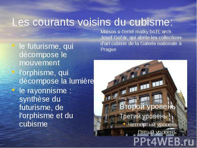 Les courants voisins du cubisme: le futurisme, qui décompose le mouvement l'orphisme, qui décompose la lumière le rayonnisme : synthèse du futurisme, de l'orphisme et du cubisme