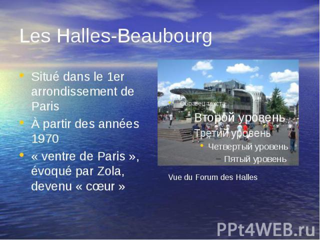 Les Halles-Beaubourg Situé dans le 1er arrondissement de Paris À partir des années 1970 « ventre de Paris », évoqué par Zola, devenu « cœur »