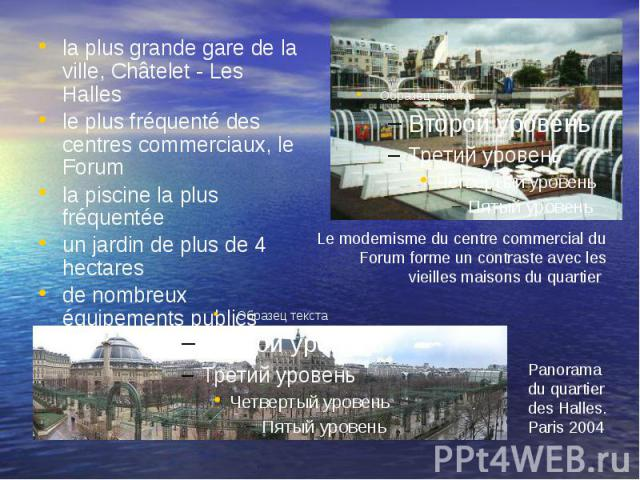 la plus grande gare de la ville, Châtelet - Les Halles le plus fréquenté des centres commerciaux, le Forum la piscine la plus fréquentée un jardin de plus de 4 hectares de nombreux équipements publics