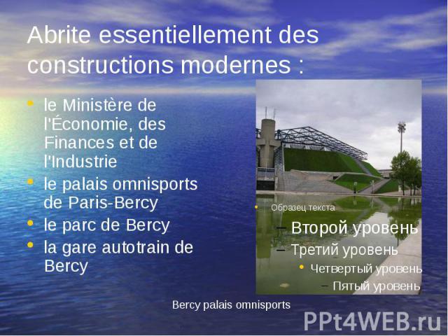 Abrite essentiellement des constructions modernes : le Ministère de l'Économie, des Finances et de l'Industrie le palais omnisports de Paris-Bercy le parc de Bercy la gare autotrain de Bercy